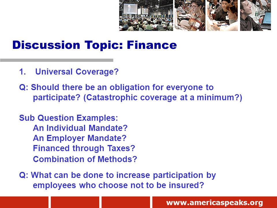www.americaspeaks.org 1. Universal Coverage? Q: Should there be an obligation for everyone to participate? (Catastrophic coverage at a minimum?) Sub Q