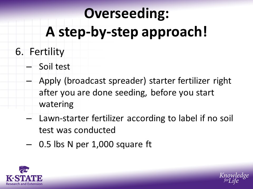 Overseeding: A step-by-step approach! 6.Fertility – Soil test – Apply (broadcast spreader) starter fertilizer right after you are done seeding, before