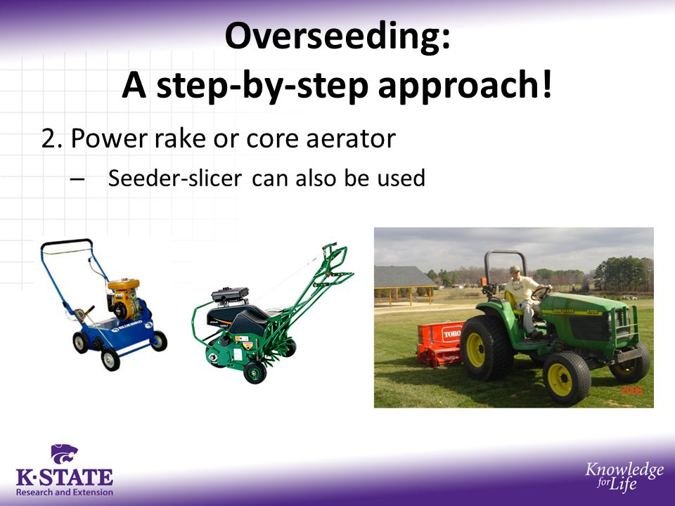 Overseeding: A step-by-step approach! 2. Power rake or core aerator – Seeder-slicer can also be used