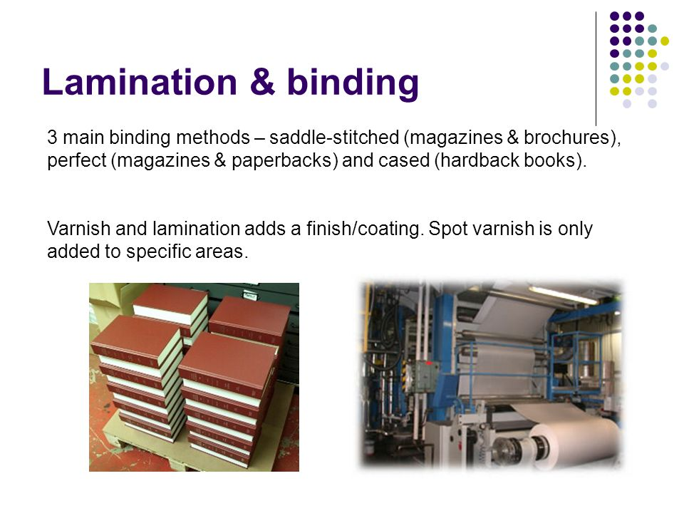 Lamination & binding 3 main binding methods – saddle-stitched (magazines & brochures), perfect (magazines & paperbacks) and cased (hardback books).