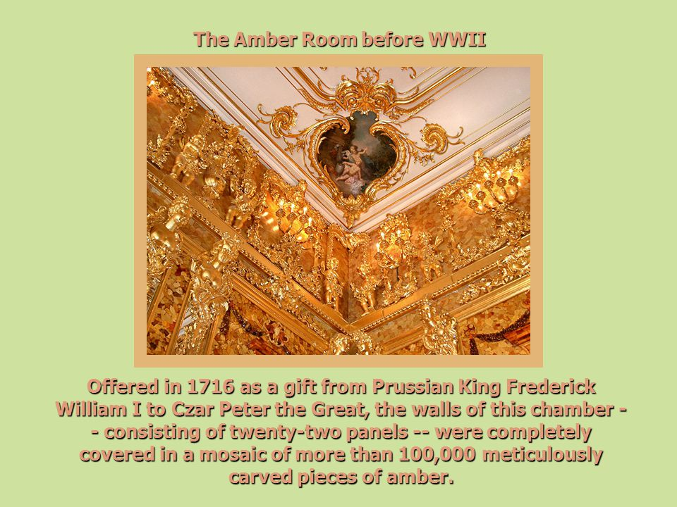 The Amber Room before WWII Offered in 1716 as a gift from Prussian King Frederick William I to Czar Peter the Great, the walls of this chamber - - con