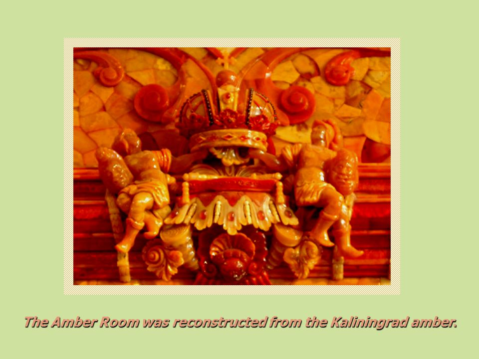 The Amber Room was reconstructed from the Kaliningrad amber.