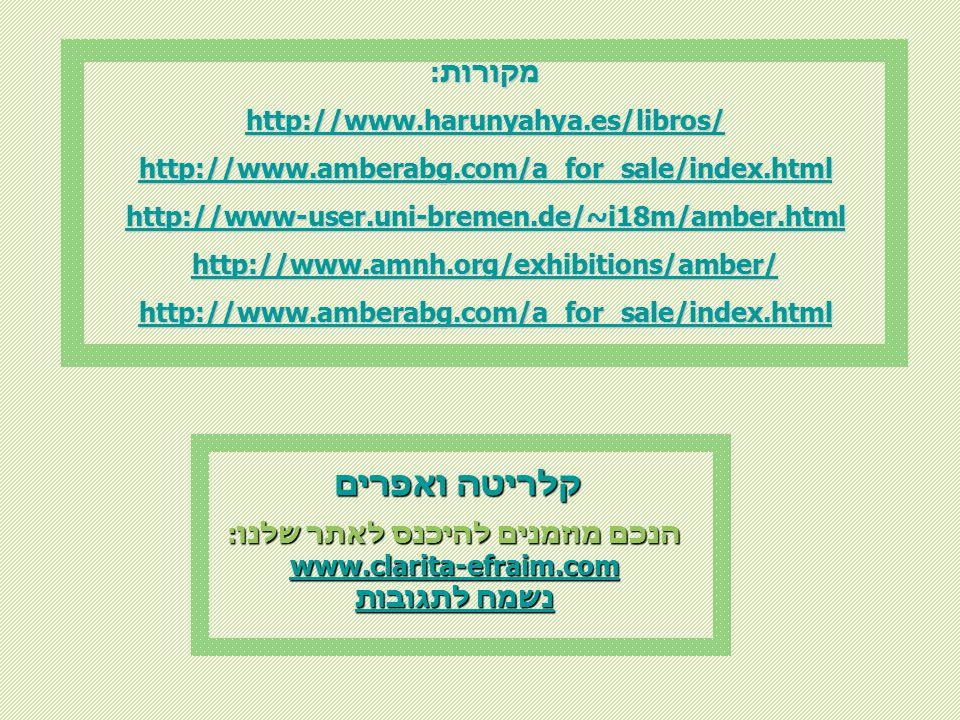 מקורות: http://www.harunyahya.es/libros/ http://www.amberabg.com/a_for_sale/index.html http://www-user.uni-bremen.de/~i18m/amber.html http://www.amnh.org/exhibitions/amber/ http://www.amberabg.com/a_for_sale/index.html הנכם מוזמנים להיכנס לאתר שלנו: www.clarita-efraim.com נשמח לתגובות נשמח לתגובות קלריטה ואפרים