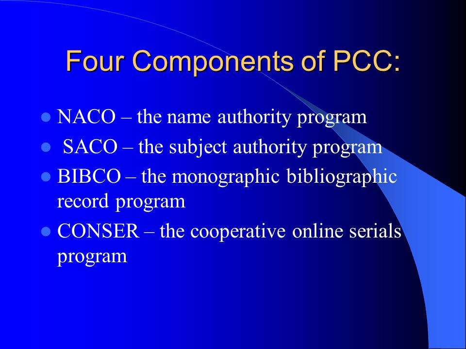 Four Components of PCC: NACO – the name authority program SACO – the subject authority program BIBCO – the monographic bibliographic record program CONSER – the cooperative online serials program