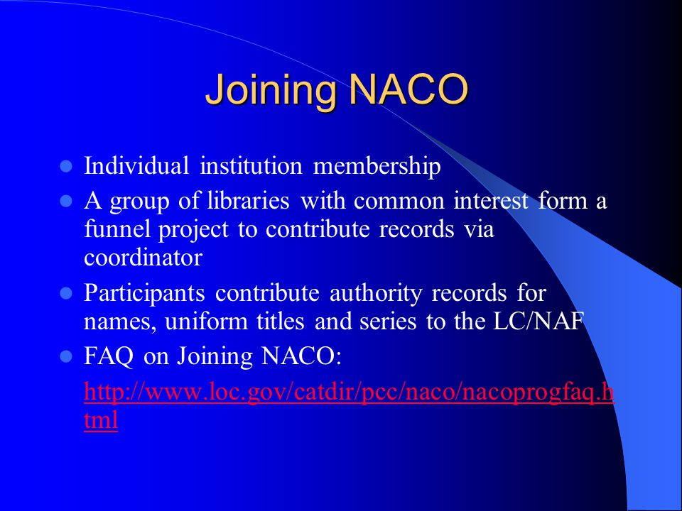Joining NACO Individual institution membership A group of libraries with common interest form a funnel project to contribute records via coordinator Participants contribute authority records for names, uniform titles and series to the LC/NAF FAQ on Joining NACO: http://www.loc.gov/catdir/pcc/naco/nacoprogfaq.h tml
