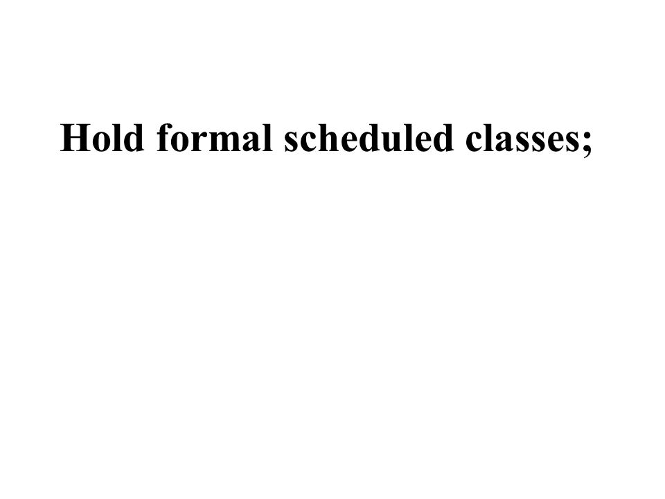 Hold formal scheduled classes;