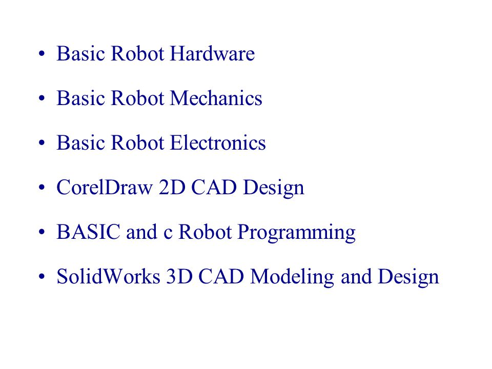 Basic Robot Hardware Basic Robot Mechanics Basic Robot Electronics CorelDraw 2D CAD Design BASIC and c Robot Programming SolidWorks 3D CAD Modeling an