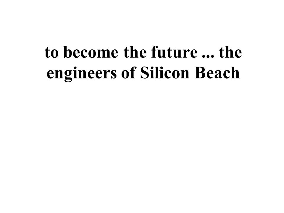 to become the future... the engineers of Silicon Beach