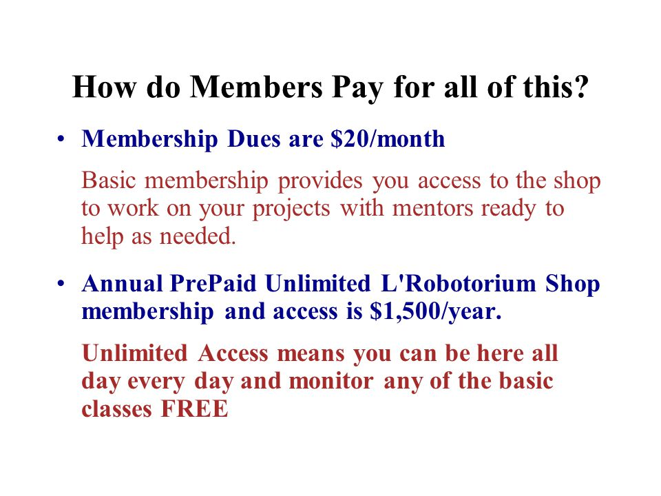 How do Members Pay for all of this? Membership Dues are $20/month Basic membership provides you access to the shop to work on your projects with mento