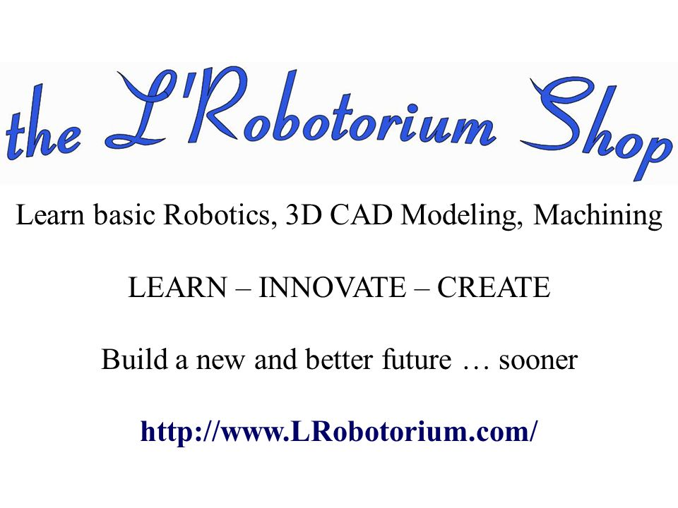 Learn basic Robotics, 3D CAD Modeling, Machining LEARN – INNOVATE – CREATE Build a new and better future … sooner http://www.LRobotorium.com/