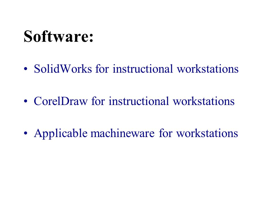 Software: SolidWorks for instructional workstations CorelDraw for instructional workstations Applicable machineware for workstations