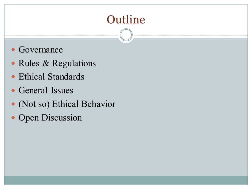 Outline Governance Rules & Regulations Ethical Standards General Issues (Not so) Ethical Behavior Open Discussion