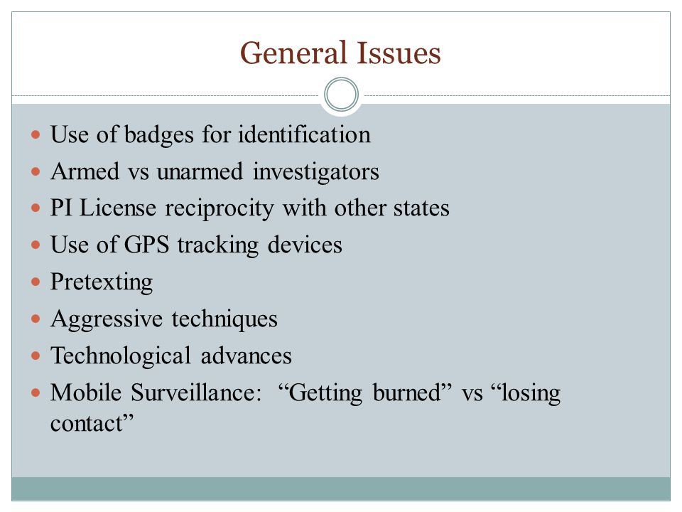 General Issues Use of badges for identification Armed vs unarmed investigators PI License reciprocity with other states Use of GPS tracking devices Pretexting Aggressive techniques Technological advances Mobile Surveillance: Getting burned vs losing contact