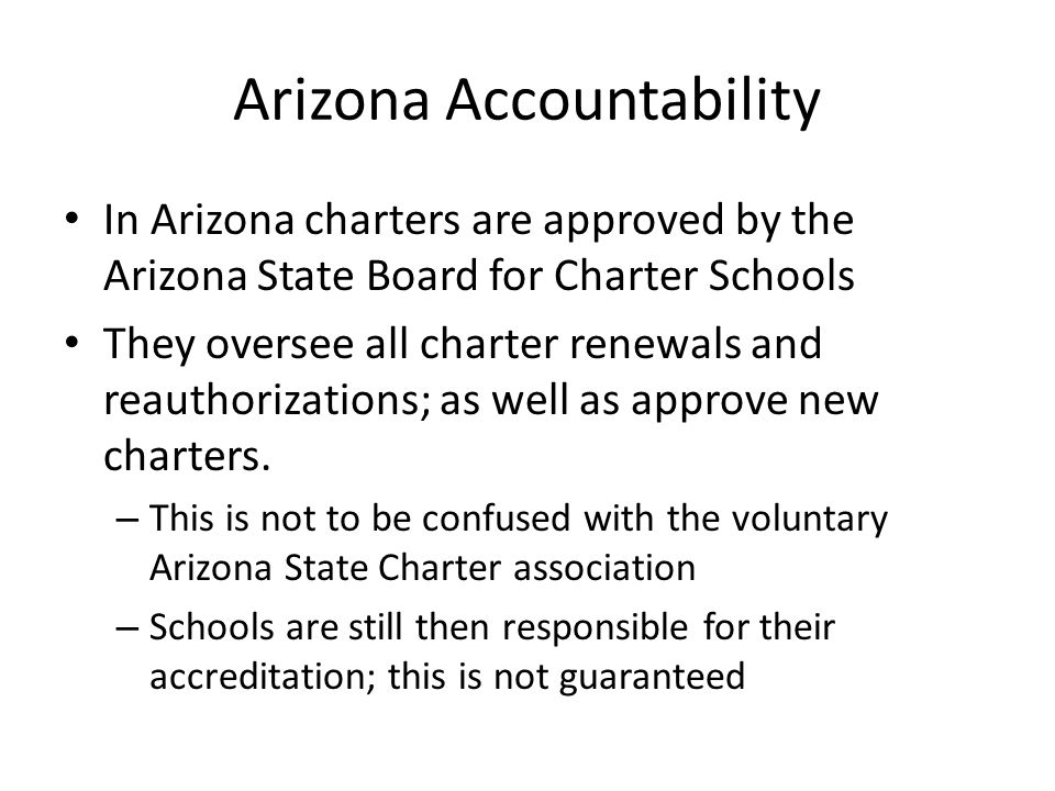Arizona Accountability In Arizona charters are approved by the Arizona State Board for Charter Schools They oversee all charter renewals and reauthori