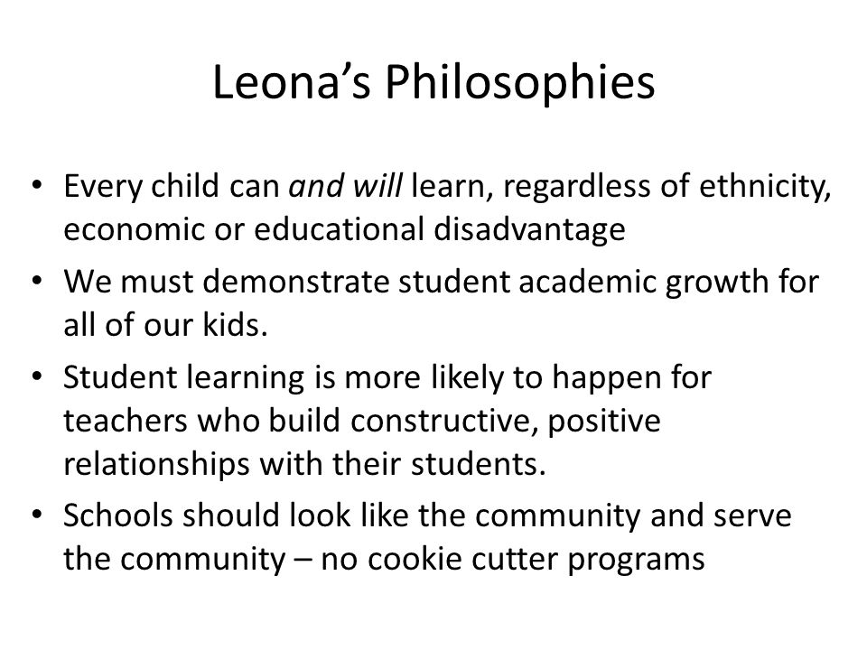 Leona's Philosophies Every child can and will learn, regardless of ethnicity, economic or educational disadvantage We must demonstrate student academi