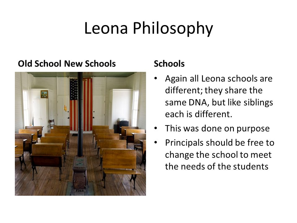 Leona Philosophy Old School New SchoolsSchools Again all Leona schools are different; they share the same DNA, but like siblings each is different. Th
