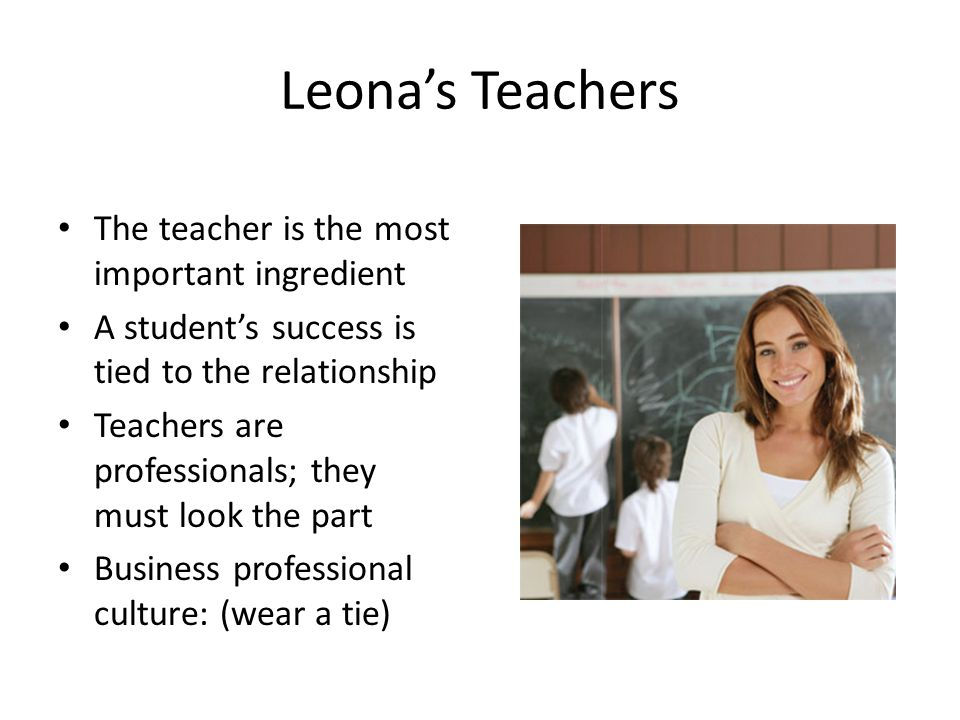 Leona's Teachers The teacher is the most important ingredient A student's success is tied to the relationship Teachers are professionals; they must lo