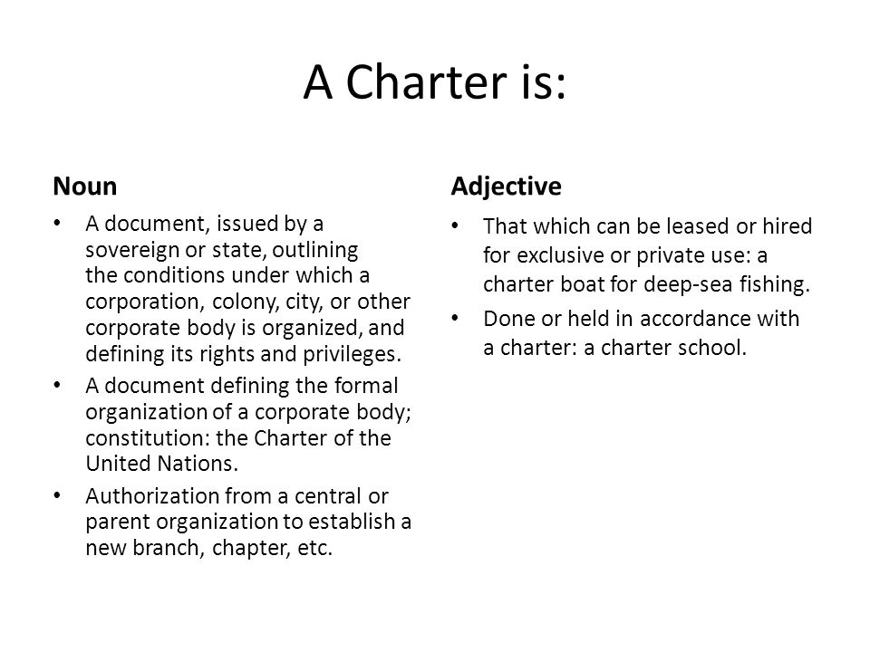 A Charter is: Noun A document, issued by a sovereign or state, outlining the conditions under which a corporation, colony, city, or other corporate bo