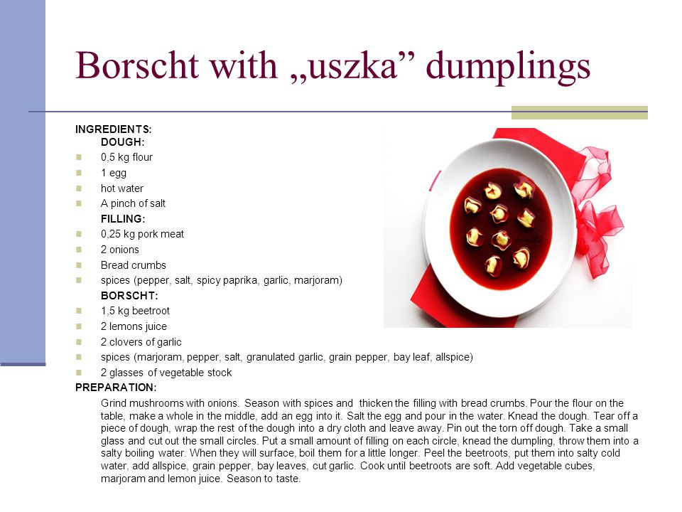 "Borscht with ""uszka dumplings INGREDIENTS: DOUGH: 0,5 kg flour 1 egg hot water A pinch of salt FILLING: 0,25 kg pork meat 2 onions Bread crumbs spices (pepper, salt, spicy paprika, garlic, marjoram) BORSCHT: 1,5 kg beetroot 2 lemons juice 2 clovers of garlic spices (marjoram, pepper, salt, granulated garlic, grain pepper, bay leaf, allspice) 2 glasses of vegetable stock PREPARATION: Grind mushrooms with onions."