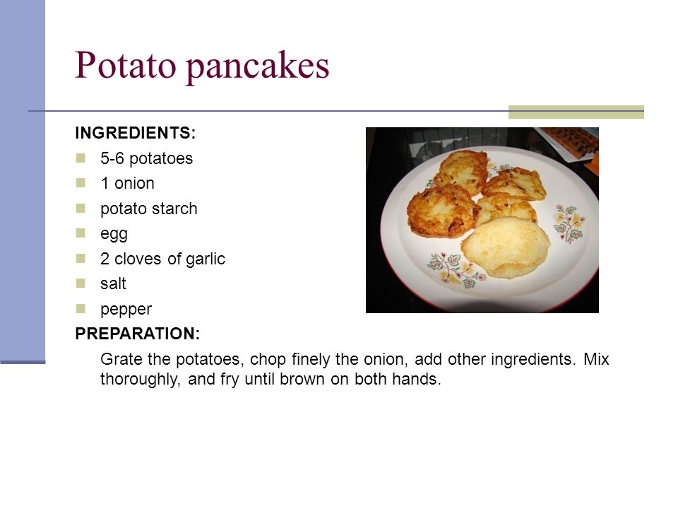 Potato pancakes INGREDIENTS: 5-6 potatoes 1 onion potato starch egg 2 cloves of garlic salt pepper PREPARATION: Grate the potatoes, chop finely the onion, add other ingredients.