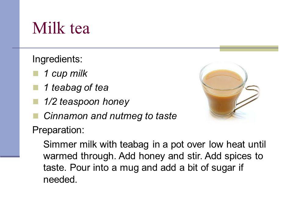 Milk tea Ingredients: 1 cup milk 1 teabag of tea 1/2 teaspoon honey Cinnamon and nutmeg to taste Preparation: Simmer milk with teabag in a pot over low heat until warmed through.