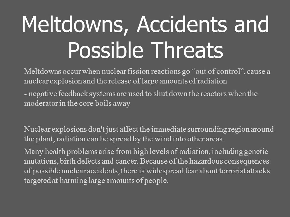 Meltdowns, Accidents and Possible Threats Meltdowns occur when nuclear fission reactions go out of control , cause a nuclear explosion and the release of large amounts of radiation - negative feedback systems are used to shut down the reactors when the moderator in the core boils away Nuclear explosions don t just affect the immediate surrounding region around the plant; radiation can be spread by the wind into other areas.