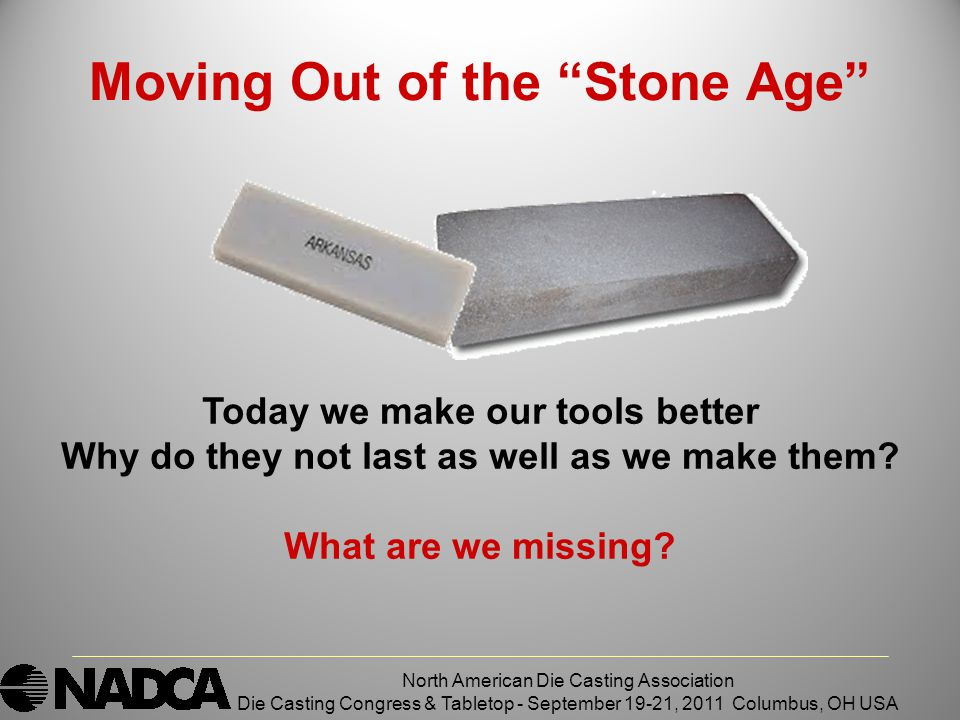 Moving Out of the Stone Age North American Die Casting Association Die Casting Congress & Tabletop - September 19-21, 2011 Columbus, OH USA Today we make our tools better Why do they not last as well as we make them.