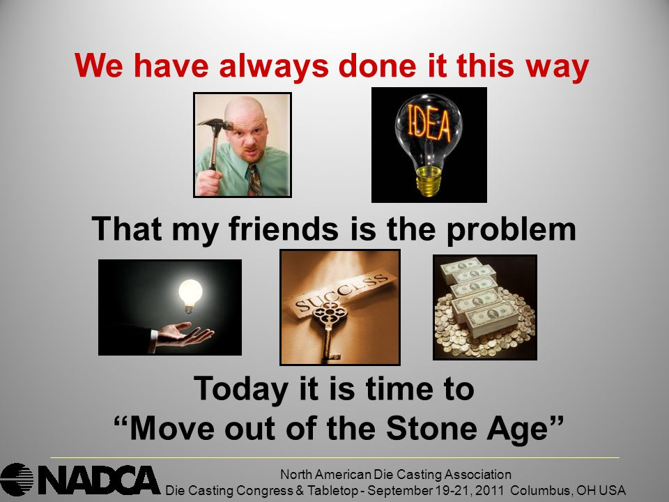 North American Die Casting Association Die Casting Congress & Tabletop - September 19-21, 2011 Columbus, OH USA We have always done it this way Today it is time to Move out of the Stone Age That my friends is the problem
