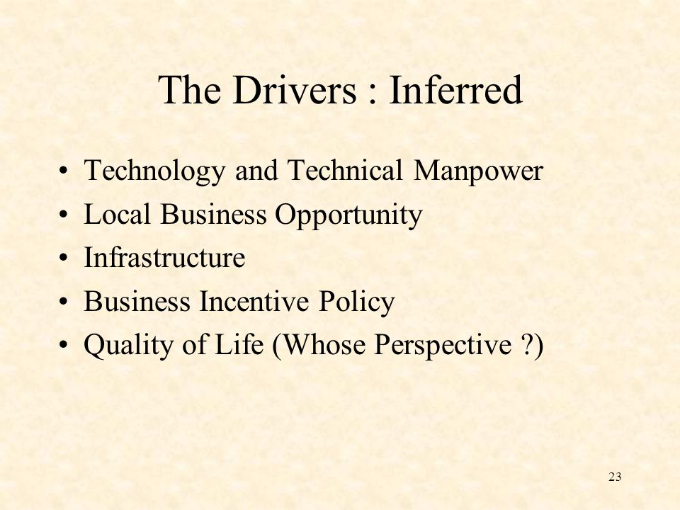 23 The Drivers : Inferred Technology and Technical Manpower Local Business Opportunity Infrastructure Business Incentive Policy Quality of Life (Whose Perspective )