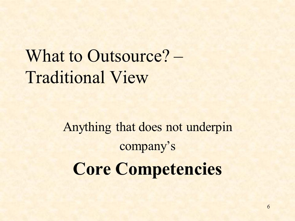 6 What to Outsource – Traditional View Anything that does not underpin company's Core Competencies