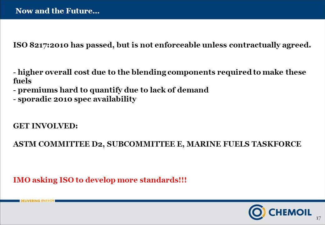 17 Now and the Future… ISO 8217:2010 has passed, but is not enforceable unless contractually agreed. - higher overall cost due to the blending compone