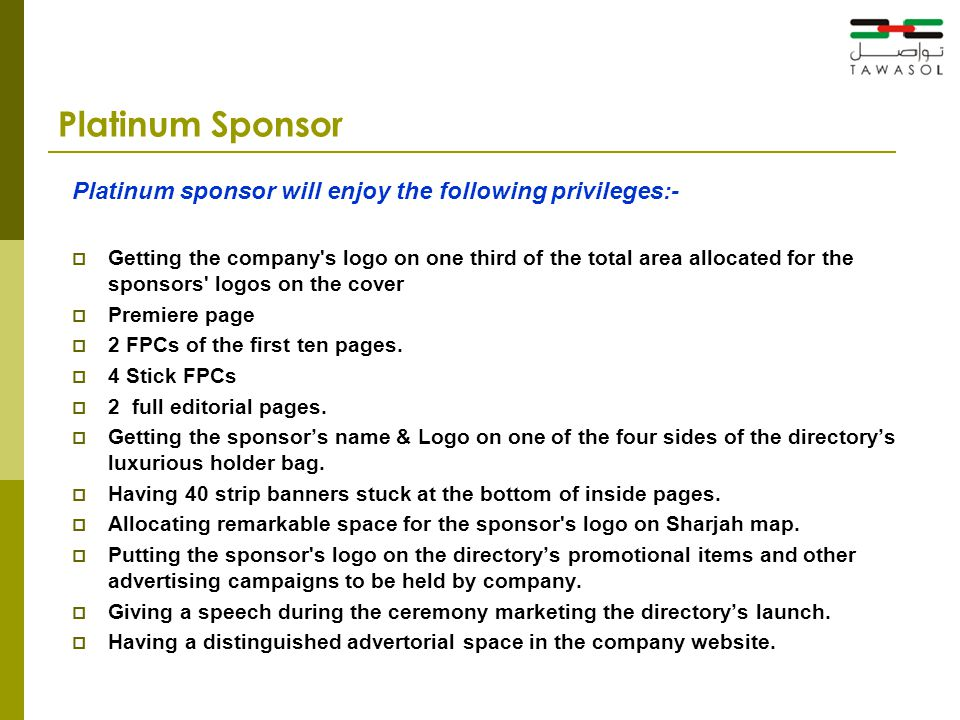 Platinum Sponsor Platinum sponsor will enjoy the following privileges:-  Getting the company s logo on one third of the total area allocated for the sponsors logos on the cover  Premiere page  2 FPCs of the first ten pages.