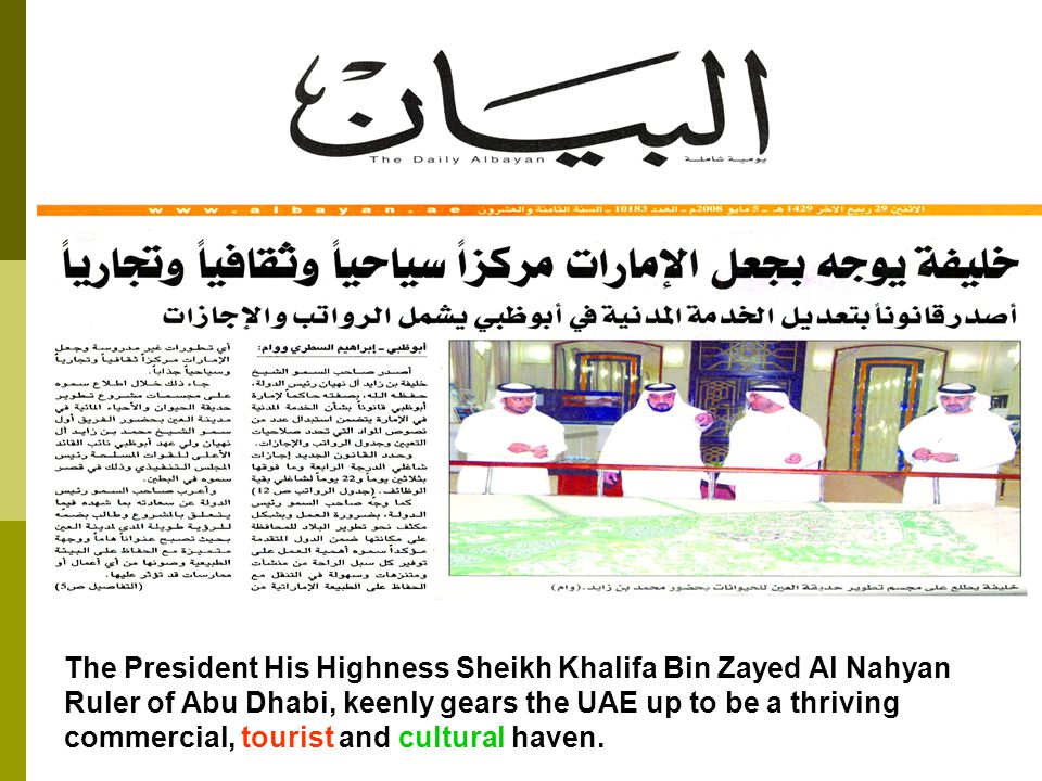 The President His Highness Sheikh Khalifa Bin Zayed Al Nahyan Ruler of Abu Dhabi, keenly gears the UAE up to be a thriving commercial, tourist and cultural haven.