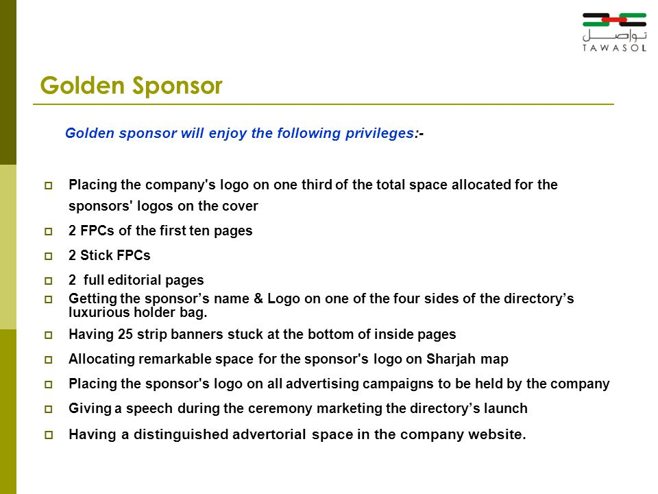 Golden Sponsor Golden sponsor will enjoy the following privileges:-  Placing the company s logo on one third of the total space allocated for the sponsors logos on the cover  2 FPCs of the first ten pages  2 Stick FPCs  2 full editorial pages  Getting the sponsor's name & Logo on one of the four sides of the directory's luxurious holder bag.