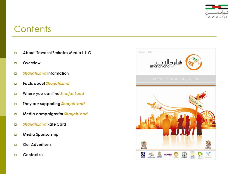 Contents  About Tawasol Emirates Media L.L.C  Overview  SharjahLand information  Facts about SharjahLand  Where you can find SharjahLand  They are supporting SharjahLand  Media campaigns for SharjahLand  SharjahLand Rate Card  Media Sponsorship  Our Advertisers  Contact us