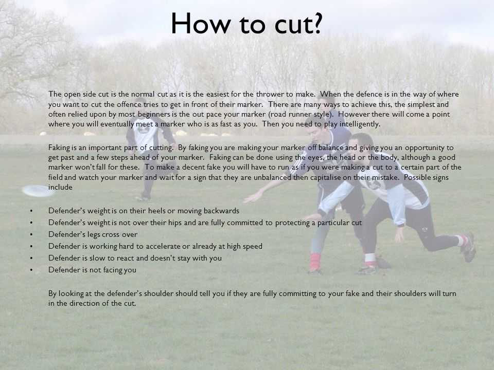 How to cut? The open side cut is the normal cut as it is the easiest for the thrower to make. When the defence is in the way of where you want to cut