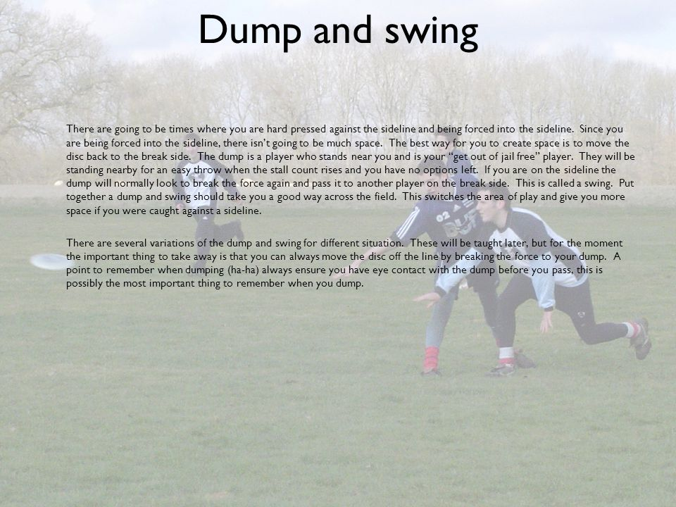 Dump and swing There are going to be times where you are hard pressed against the sideline and being forced into the sideline. Since you are being for