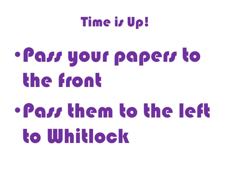 Time is Up! Pass your papers to the front Pass them to the left to Whitlock