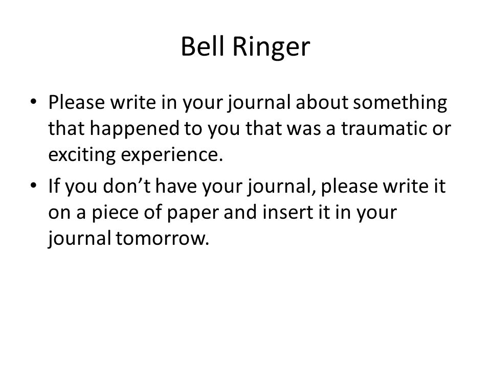 Bell Ringer Please write in your journal about something that happened to you that was a traumatic or exciting experience.