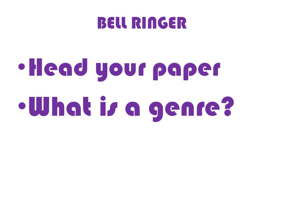 BELL RINGER Head your paper What is a genre
