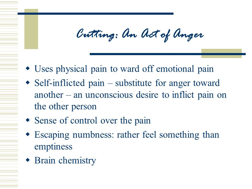 Cutting: An Act of Anger  Uses physical pain to ward off emotional pain  Self-inflicted pain – substitute for anger toward another – an unconscious desire to inflict pain on the other person  Sense of control over the pain  Escaping numbness: rather feel something than emptiness  Brain chemistry