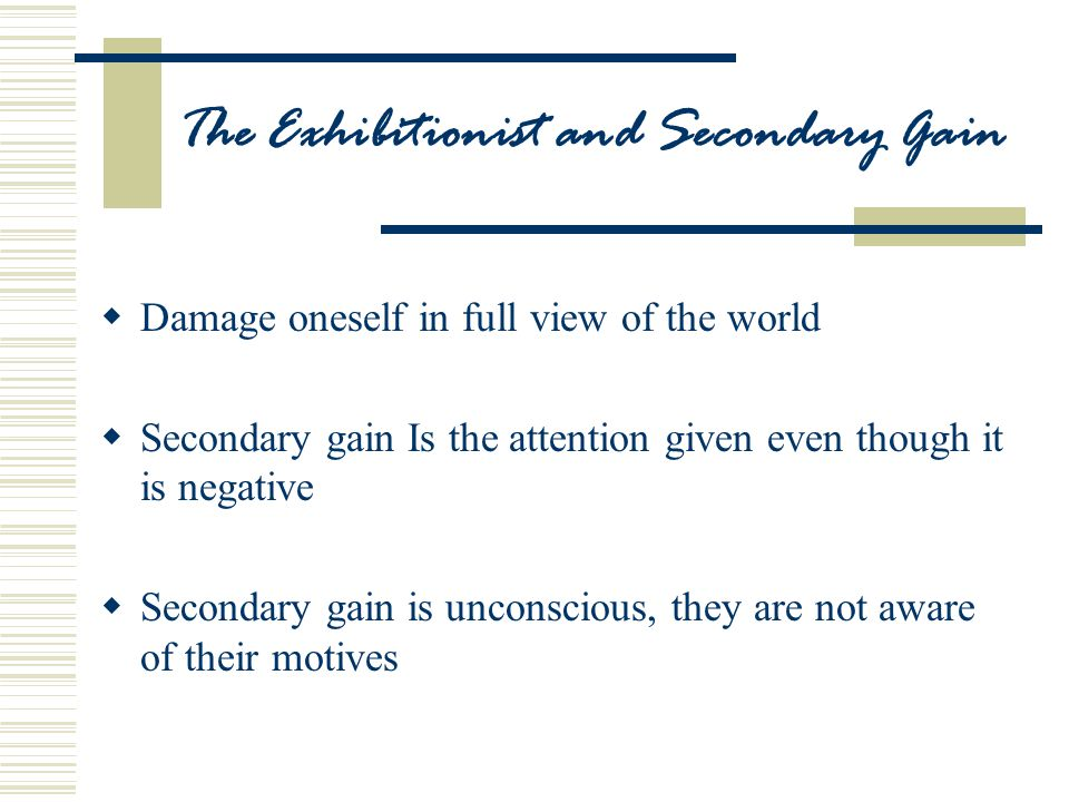 The Exhibitionist and Secondary Gain  Damage oneself in full view of the world  Secondary gain Is the attention given even though it is negative  Secondary gain is unconscious, they are not aware of their motives