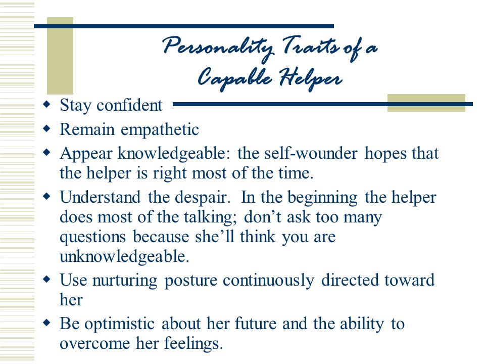 Personality Traits of a Capable Helper  Stay confident  Remain empathetic  Appear knowledgeable: the self-wounder hopes that the helper is right most of the time.