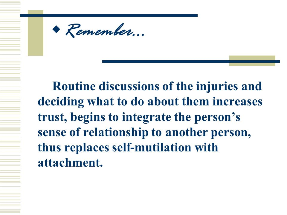 Routine discussions of the injuries and deciding what to do about them increases trust, begins to integrate the person's sense of relationship to another person, thus replaces self-mutilation with attachment.