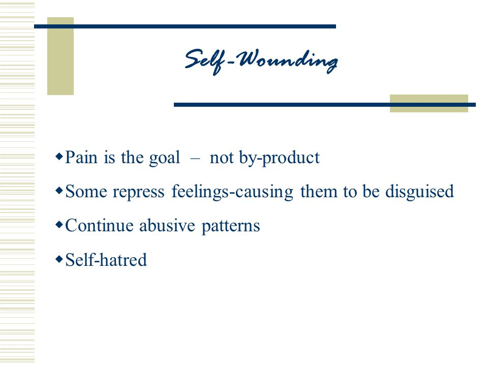 Self -Wounding  Pain is the goal – not by-product  Some repress feelings-causing them to be disguised  Continue abusive patterns  Self-hatred