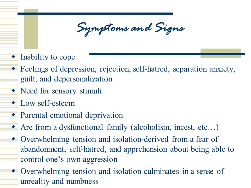 Symptoms and Signs  Inability to cope  Feelings of depression, rejection, self-hatred, separation anxiety, guilt, and depersonalization  Need for sensory stimuli  Low self-esteem  Parental emotional deprivation  Are from a dysfunctional family (alcoholism, incest, etc…)  Overwhelming tension and isolation-derived from a fear of abandonment, self-hatred, and apprehension about being able to control one's own aggression  Overwhelming tension and isolation culminates in a sense of unreality and numbness