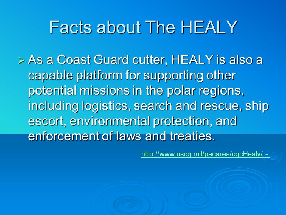 Facts about The HEALY  As a Coast Guard cutter, HEALY is also a capable platform for supporting other potential missions in the polar regions, including logistics, search and rescue, ship escort, environmental protection, and enforcement of laws and treaties.