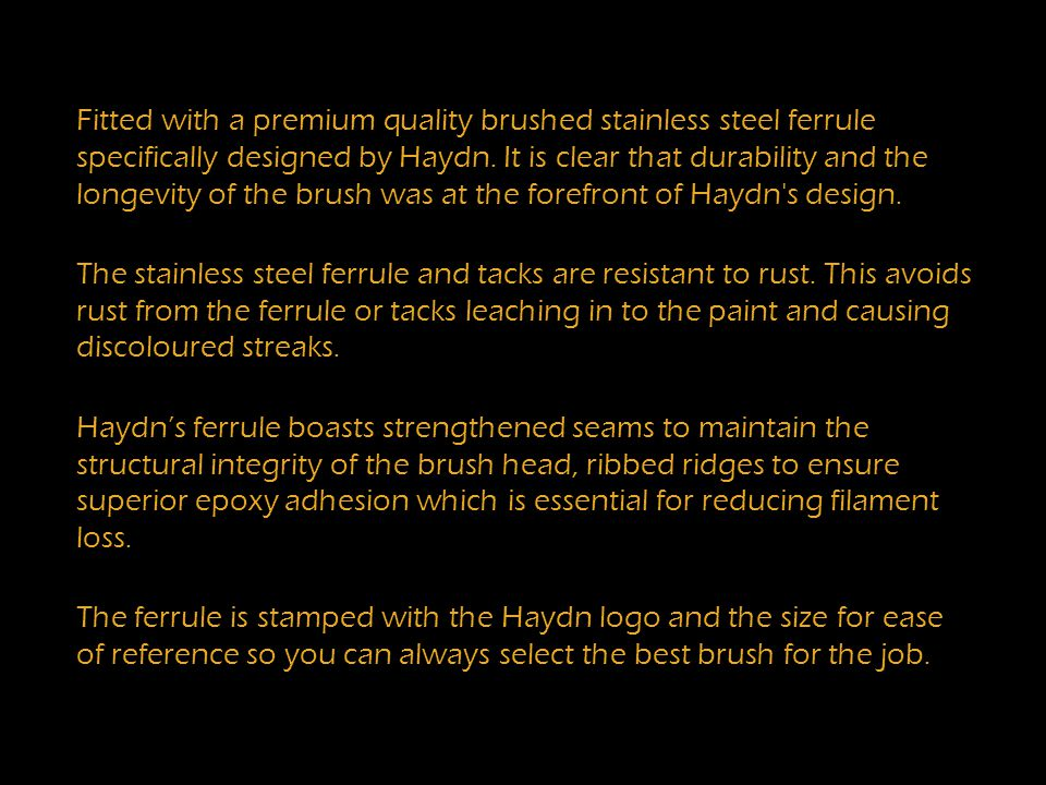 Fitted with a premium quality brushed stainless steel ferrule specifically designed by Haydn.