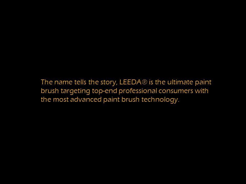 to The name tells the story, LEEDA® is the ultimate paint brush targeting top-end professional consumers with the most advanced paint brush technology.