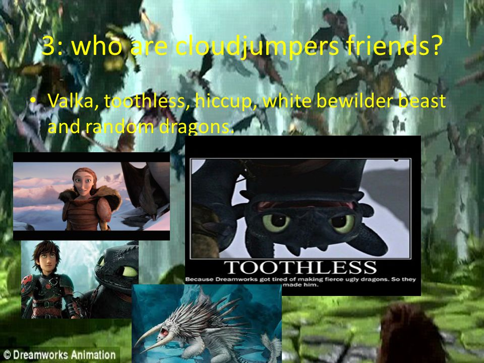 3: who are cloudjumpers friends? Valka, toothless, hiccup, white bewilder beast and random dragons.